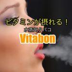 話題のVitabon(ビタボン)を吸ってみた!ニコチン・タールゼロの水蒸気タバコ