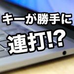 Macのキーボードで特定の文字を1回押すと連打になる時の対策・解決法